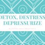 DETOX, DESTRESS, DEPRESSURIZE